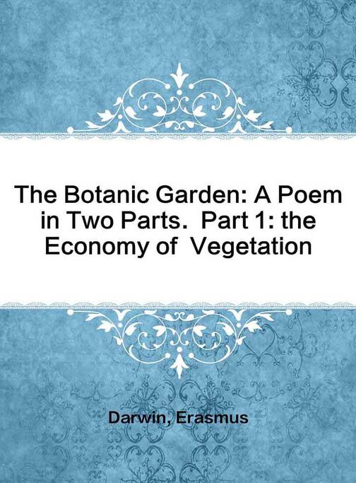 The Botanic Garden: A Poem in Two Parts. Part 1: the Economy of Vegetation