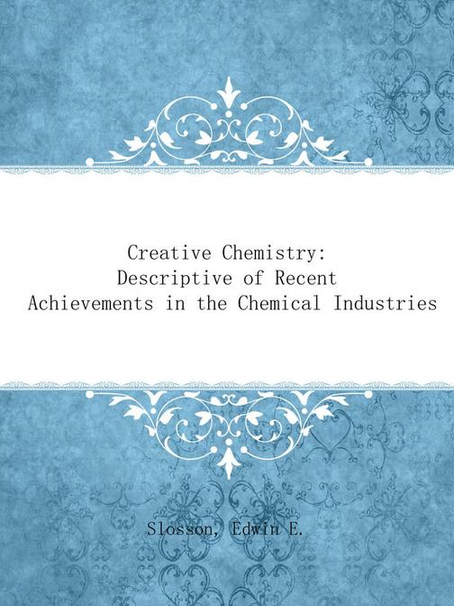 Creative Chemistry: Descriptive of Recent Achievements in the Chemical Industrie