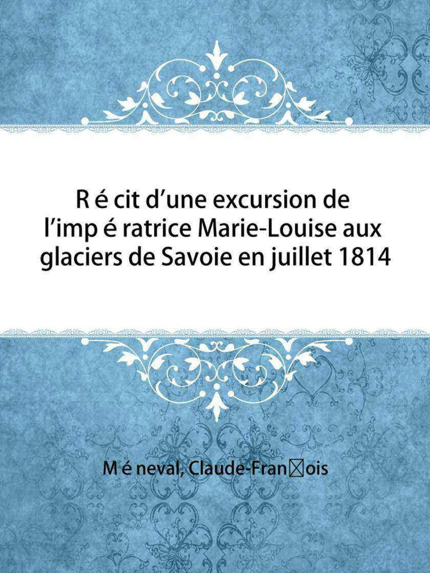 Récit d'une excursion de l'impératrice Marie-Louise aux glaciers de Savoie en ju
