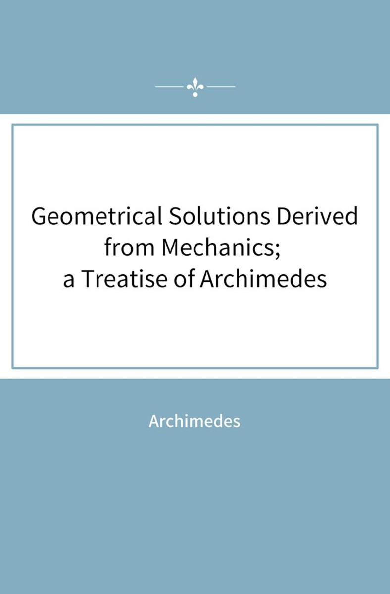 Geometrical Solutions Derived from Mechanics; a Treatise of Archimedes