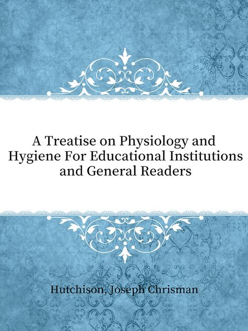 A Treatise on Physiology and Hygiene For Educational Institutions and General Re