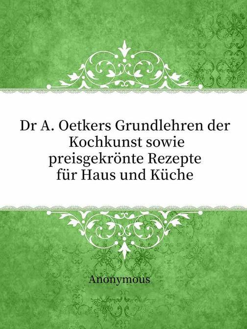 Dr A. Oetkers Grundlehren der Kochkunst sowie preisgekr?nte Rezepte für Haus und