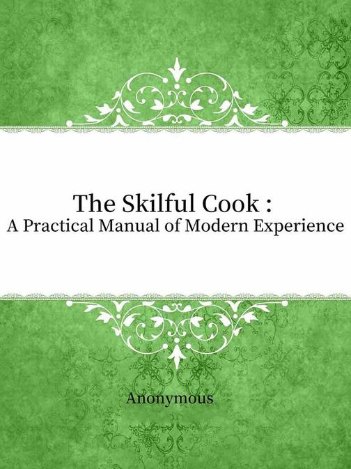 The Skilful Cook : A Practical Manual of Modern Experience