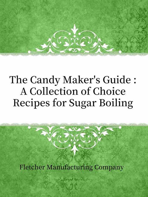 The Candy Maker's Guide:A Collection of Choice Recipes for Sugar Boiling