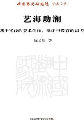 艺海助澜(基于实践的美术创作批评与教育的思考)-中国艺术研究院学术文库