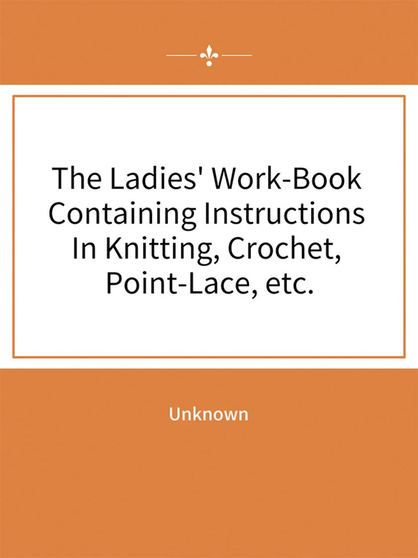 The Ladies' Work-Book Containing Instructions In Knitting, Crochet, Point-Lace,
