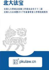 全国人大常委会法制工作委员会关于十二届全国人大以来暨2017年备案审查工作情况的报告