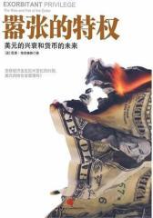 《嚣张的特权:美元的兴衰和货币的未来》(详述美元崛起并成为国际货币的前世今生;全球经济巨变之时,著名经济学家指点美元和货币的未来)(试读本)