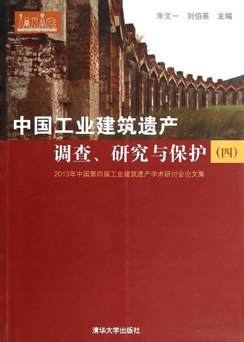中国工业建筑遗产调查、研究与保护——2013年中国第四届工业建筑遗产学术研讨会论文集(四)