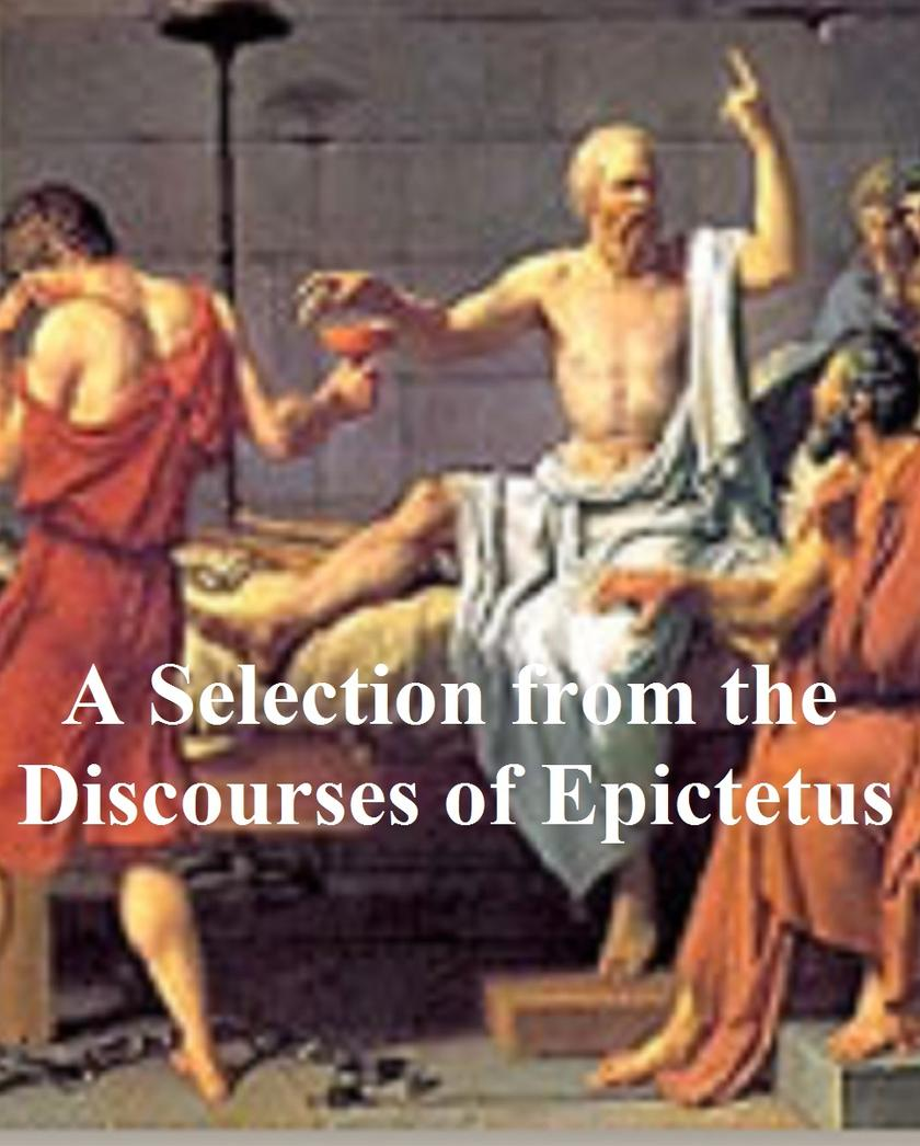 A Selection from the Discourses of Epictetus, with the Encheiridion