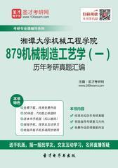 湘潭大学机械工程学院879机械制造工艺学(一)历年考研真题汇编
