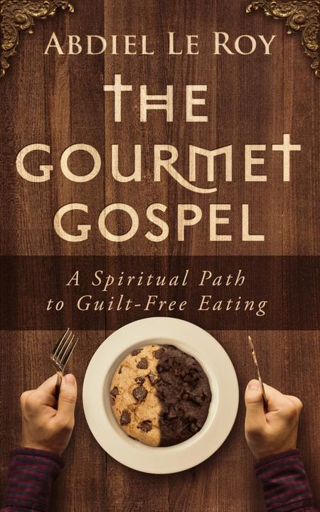 The Gourmet Gospel: A Spiritual Path to Guilt-Free Eating