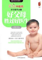 家庭中医药养生精华录3·好父母胜过好医生——从合格父母到优秀父母的108个贴心锦囊(试读本)