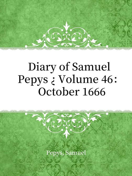 Diary of Samuel Pepys ? Volume 46: October 1666