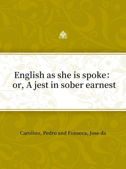 English as she is spoke:or, A jest in sober earnest