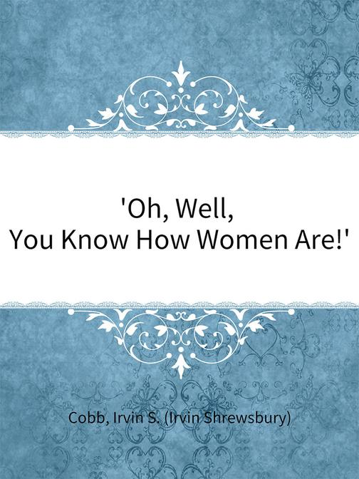 Oh, Well, You Know How Women Are!