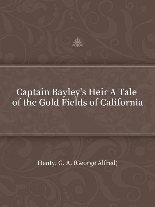 Captain Bayley's Heir A Tale of the Gold Fields of California