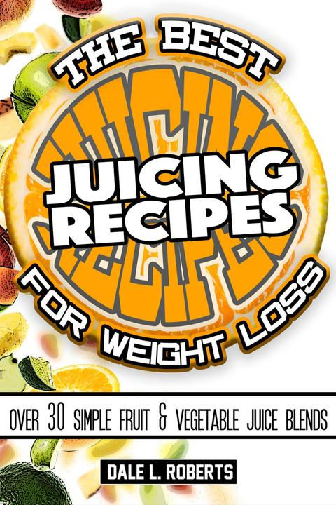 The Best Juicing Recipes for Weight Loss:Over 30 Healthy Fruit & Vegetable Blend