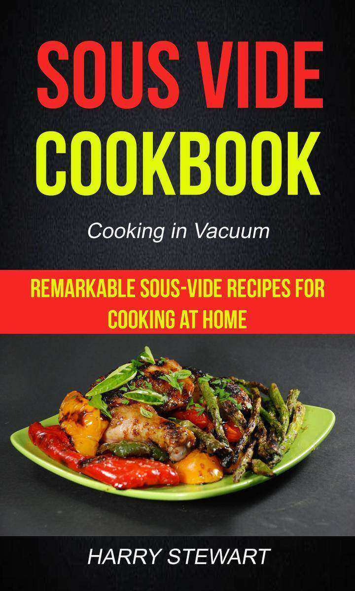 Sous Vide Cookbook Remarkable Sous-Vide Recipes for Cooking at Home (Cooking in