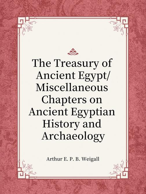 The Treasury of Ancient EgyptMiscellaneous Chapters on Ancient Egyptian History