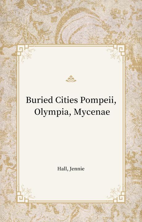 Buried Cities Pompeii, Olympia, Mycenae