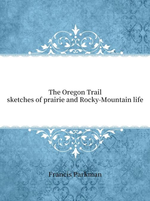 The Oregon Trail; sketches of prairie and Rocky-Mountain life