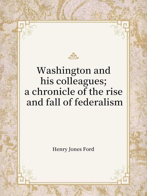 Washington and his colleagues; a chronicle of the rise and fall of federalism