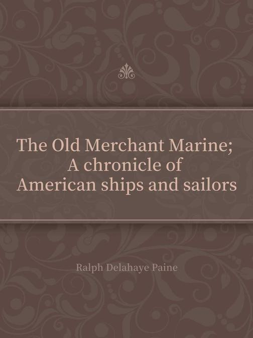 The Old Merchant Marine; A chronicle of American ships and sailors