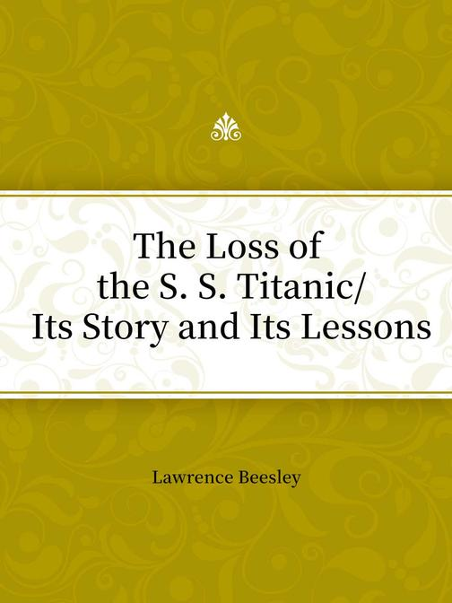 The Loss of the S. S. TitanicIts Story and Its Lessons