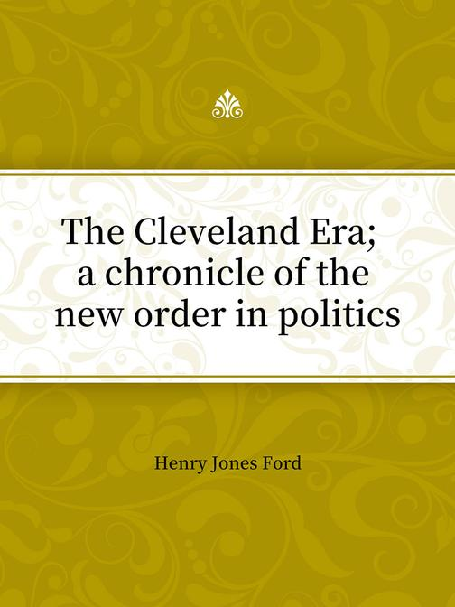 The Cleveland Era; a chronicle of the new order in politics