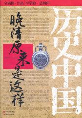 晚清原来是这样-历史中国系列(每一个中国人,都应该了解自己国家的历史!每一个中国人,都应该为中国而自豪!)(试读本)