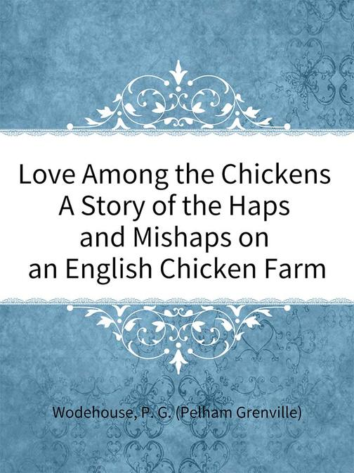Love Among the Chickens A Story of the Haps and Mishaps on an English Chicken Fa