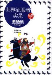 世界征服者实录: 蒙古秘史(一部具有重大历史与文学价值,却又充满迷思的经典著作)—经典3.0(试读本)