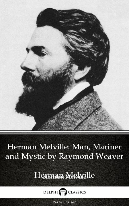 Herman Melville Man, Mariner and Mystic by Raymond Weaver - Delphi Classics (Ill