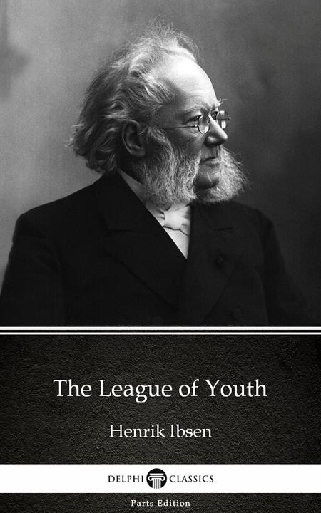 The League of Youth by Henrik Ibsen - Delphi Classics (Illustrated)