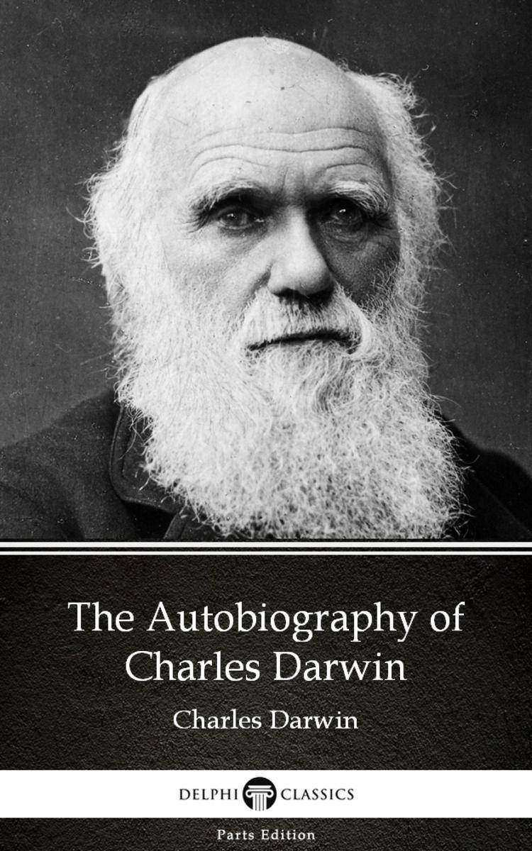The Autobiography of Charles Darwin - Delphi Classics (Illustrated)