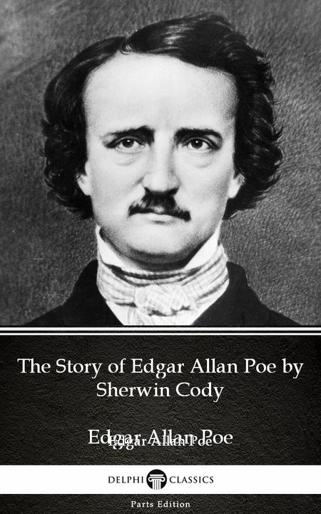 The Story of Edgar Allan Poe by Sherwin Cody - Delphi Classics (Illustrated)