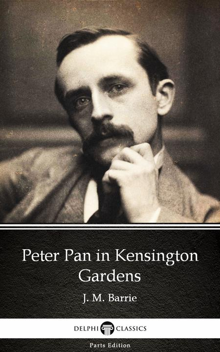 Peter Pan in Kensington Gardens by J. M. Barrie - Delphi Classics (Illustrated)