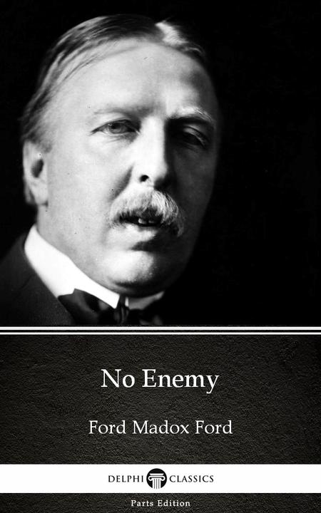 No Enemy by Ford Madox Ford - Delphi Classics (Illustrated)