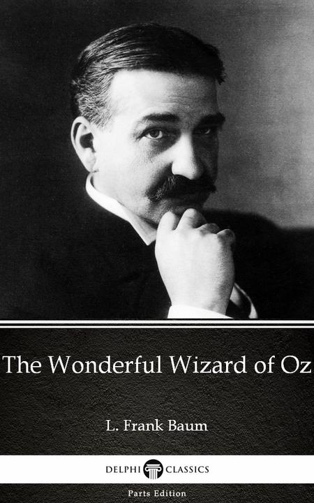 The Wonderful Wizard of Oz by L. Frank Baum - Delphi Classics (Illustrated)