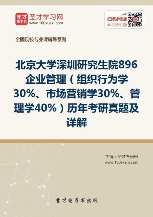 北京大学深圳研究生院896企业管理(组织行为学30%、市场营销学30%、管理学40%)历年考研真题及详解
