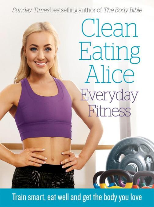 Clean Eating Alice Everyday Fitness: Train Smart, Eat Well and Get the Body You