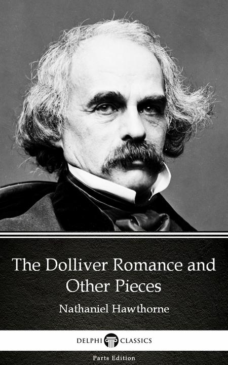 The Dolliver Romance and Other Pieces by Nathaniel Hawthorne - Delphi Classics (