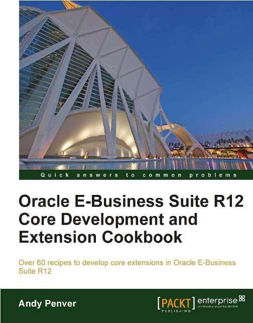 Oracle E-Business Suite R12 Core Development and Extension Cookbook