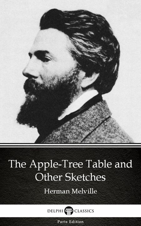 The Apple-Tree Table and Other Sketches by Herman Melville - Delphi Classics (Il
