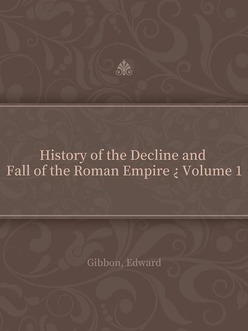 History of the Decline and Fall of the Roman Empire ? Volume 1