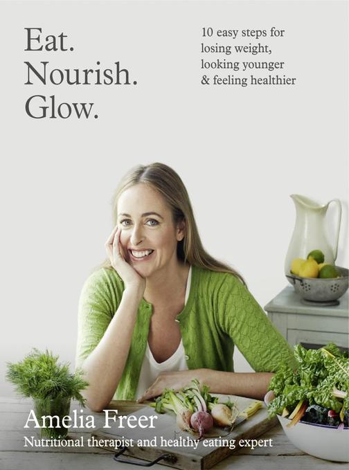 Eat. Nourish. Glow.: 10 easy steps for losing weight, looking younger & feeling