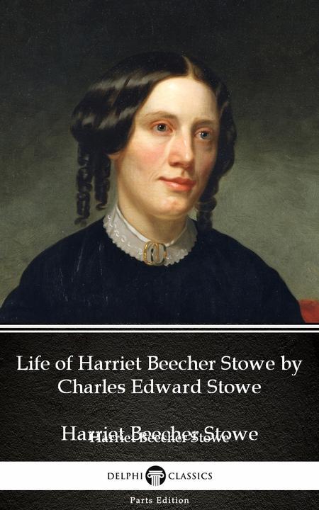 Life of Harriet Beecher Stowe by Charles Edward Stowe - Delphi Classics (Illustr