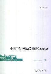 中国工会 劳动关系研究(2013)(2013年中国工会与劳动关系障各领域国内权威专家的最新观点)(试读本)