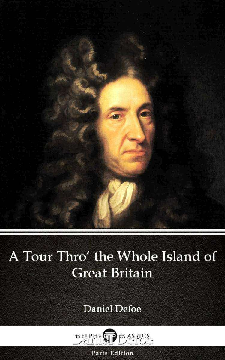 A Tour Thro' the Whole Island of Great Britain by Daniel Defoe - Delphi Classics